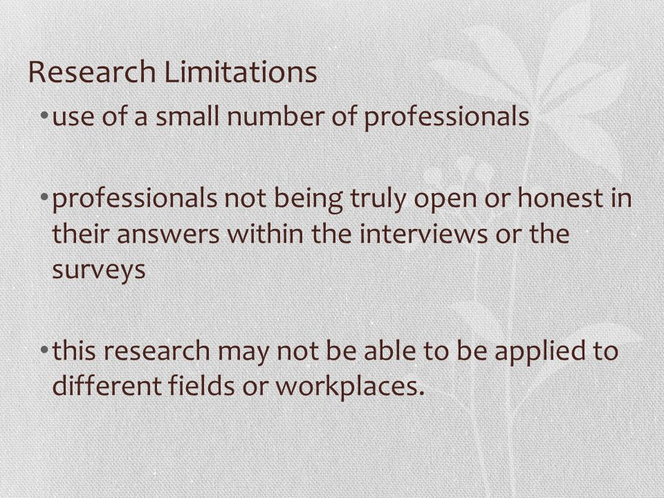 Research Limitations use of a small number of professionals professionals not being truly open or honest in their answers within the interviews or the
