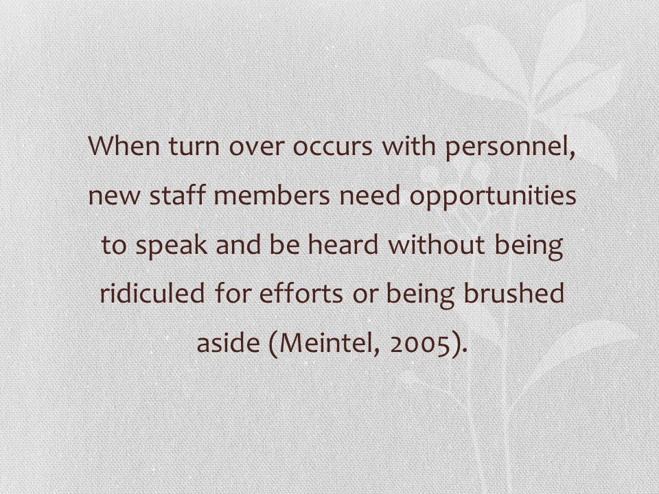 When turn over occurs with personnel, new staff members need opportunities to speak and be heard without being ridiculed for efforts or being brushed aside (Meintel, 2005).
