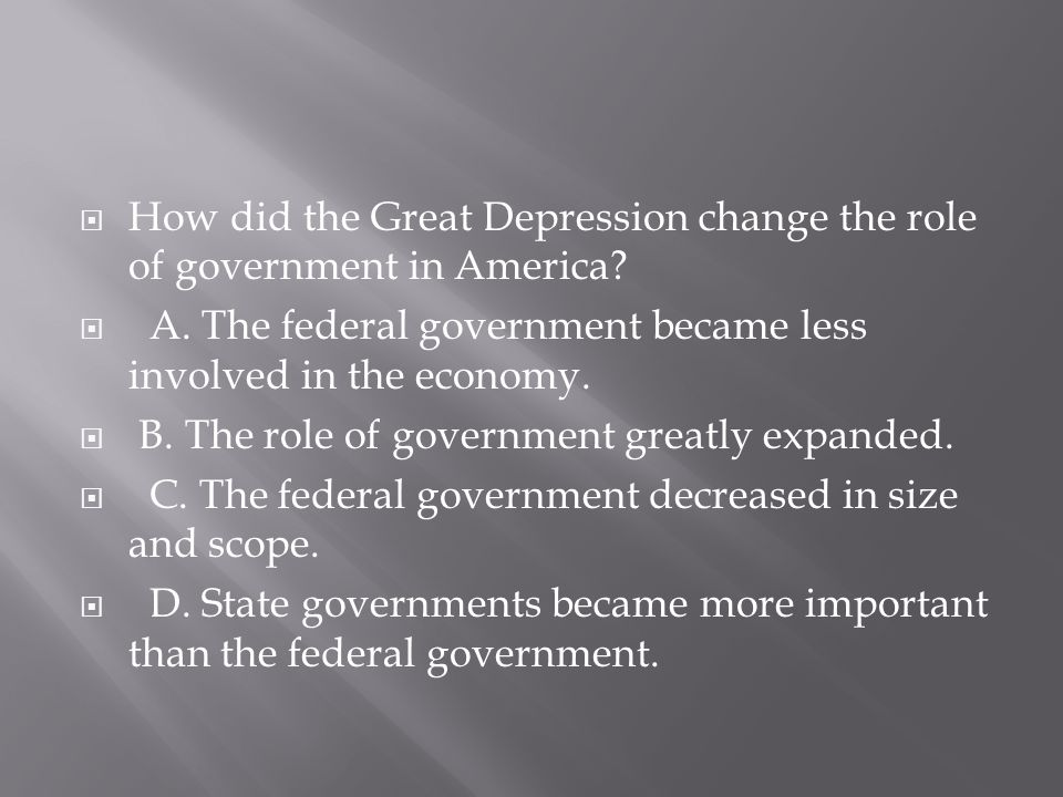  How did the Great Depression change the role of government in America?  A. The federal government became less involved in the economy.  B. The rol