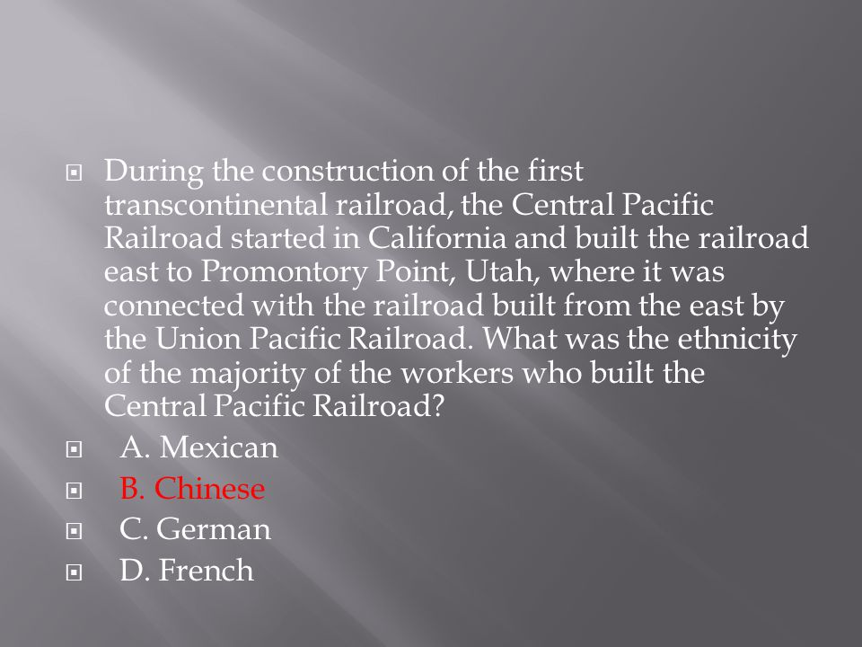  During the construction of the first transcontinental railroad, the Central Pacific Railroad started in California and built the railroad east to Pr