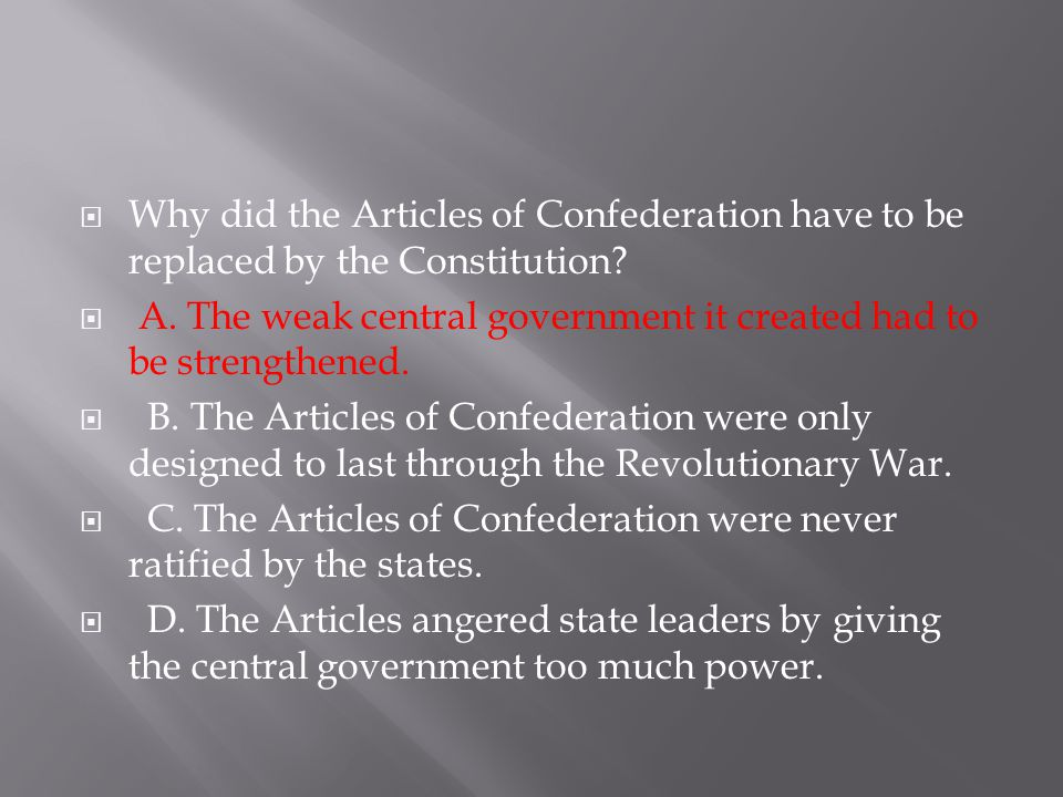  Why did the Articles of Confederation have to be replaced by the Constitution?  A. The weak central government it created had to be strengthened. 