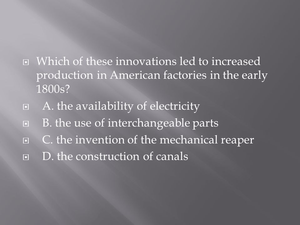  Which of these innovations led to increased production in American factories in the early 1800s?  A. the availability of electricity  B. the use o