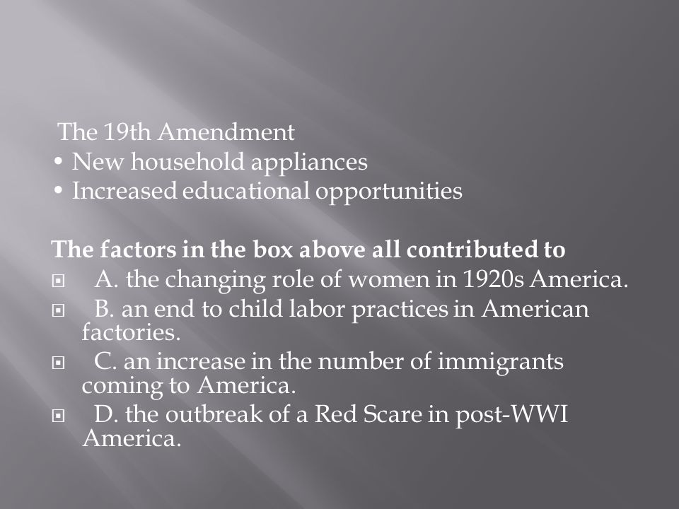 The 19th Amendment New household appliances Increased educational opportunities The factors in the box above all contributed to  A. the changing role