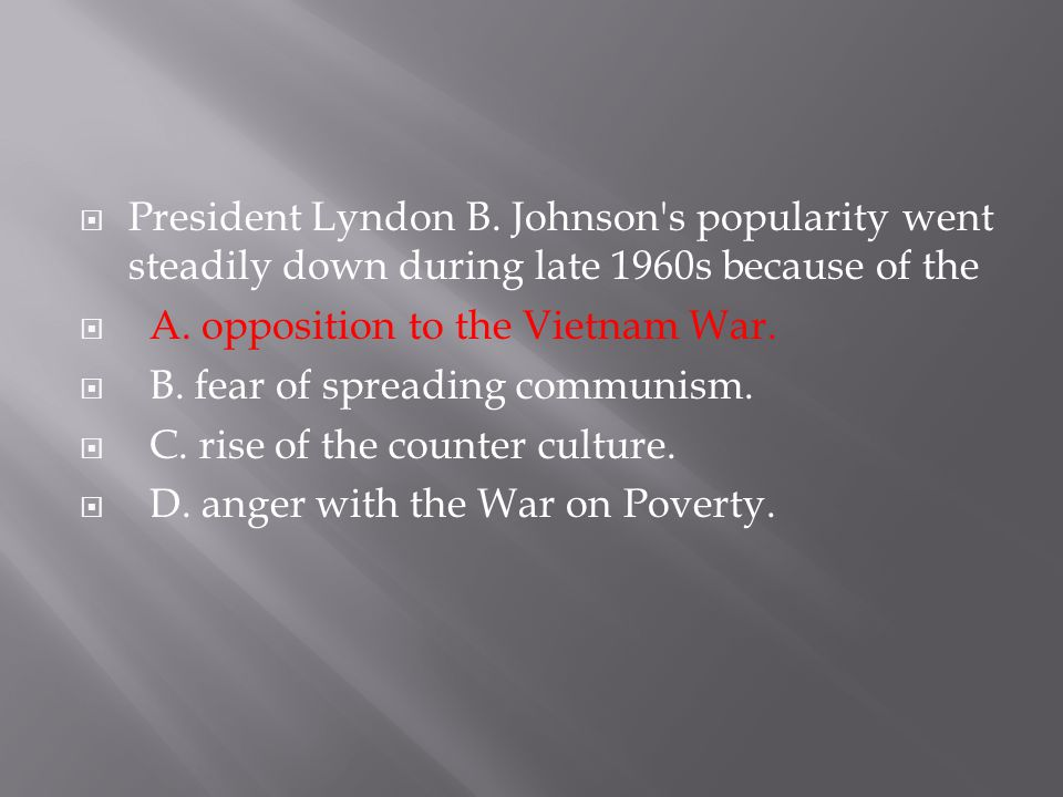  President Lyndon B. Johnson's popularity went steadily down during late 1960s because of the  A. opposition to the Vietnam War.  B. fear of spread