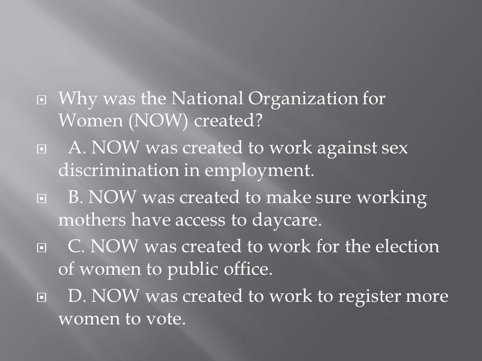 Why was the National Organization for Women (NOW) created?  A. NOW was created to work against sex discrimination in employment.  B. NOW was creat