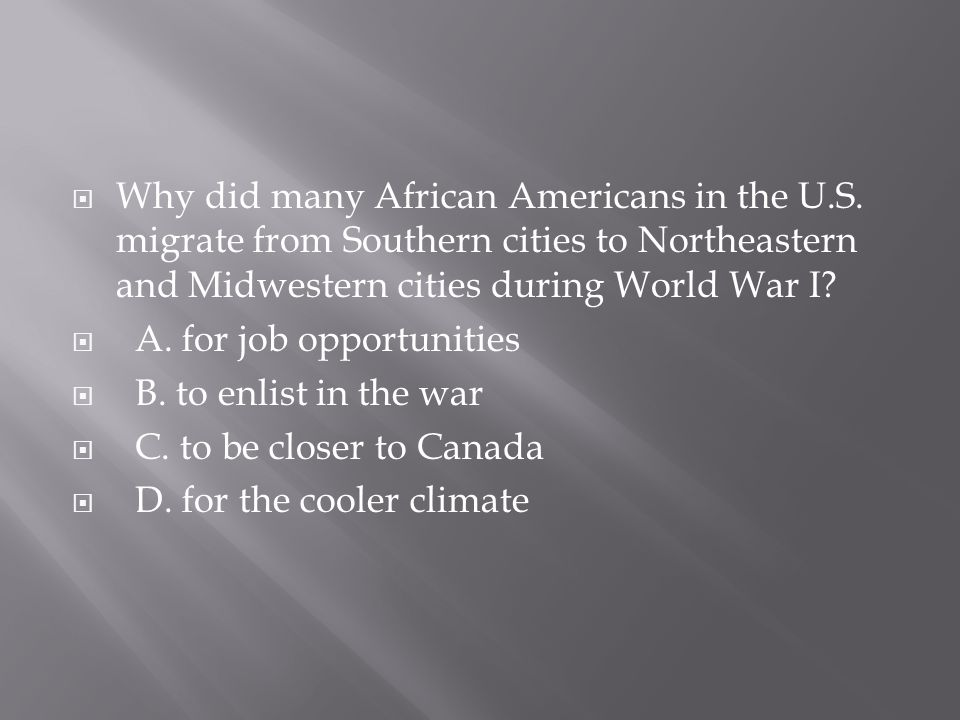  Why did many African Americans in the U.S. migrate from Southern cities to Northeastern and Midwestern cities during World War I?  A. for job oppor