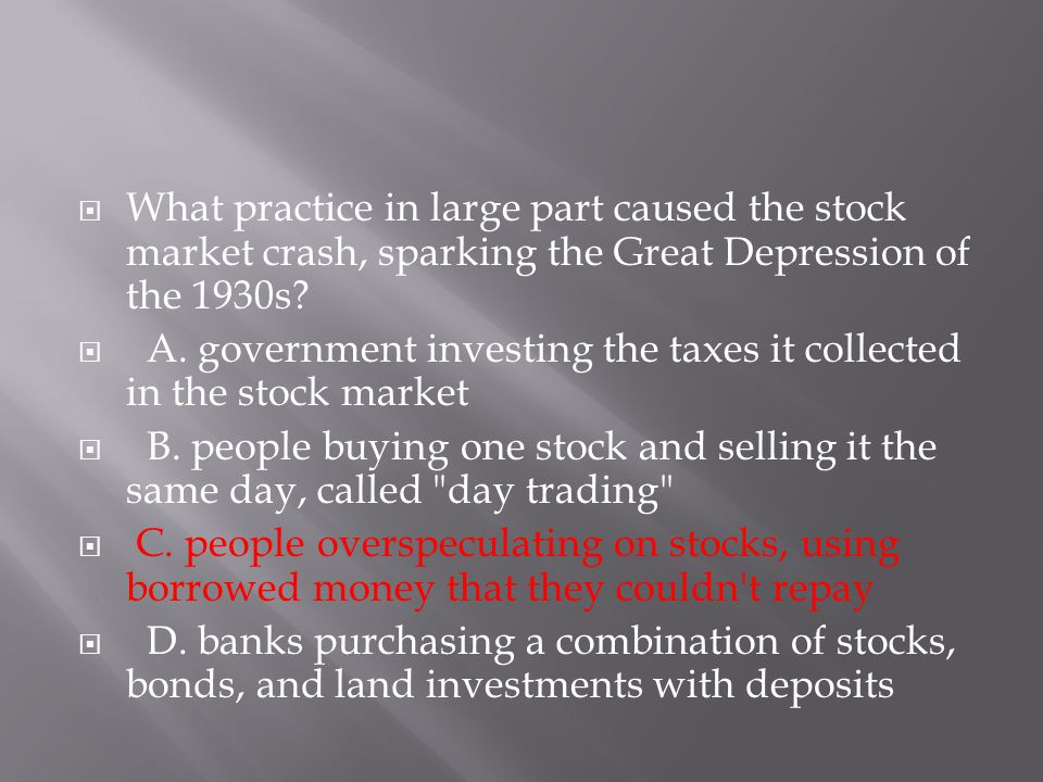  What practice in large part caused the stock market crash, sparking the Great Depression of the 1930s?  A. government investing the taxes it collec