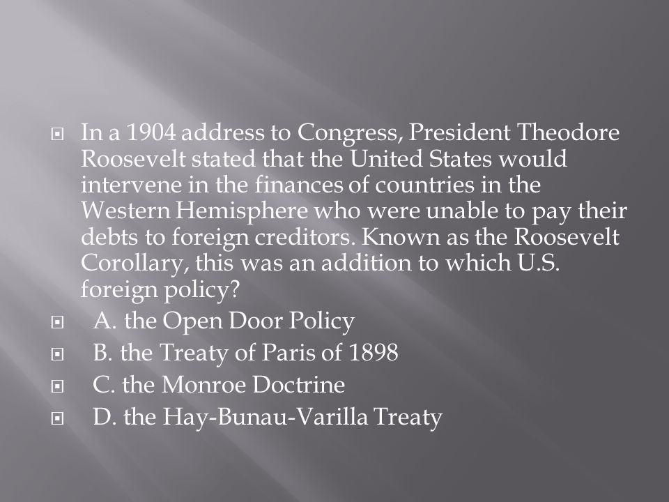  In a 1904 address to Congress, President Theodore Roosevelt stated that the United States would intervene in the finances of countries in the Wester
