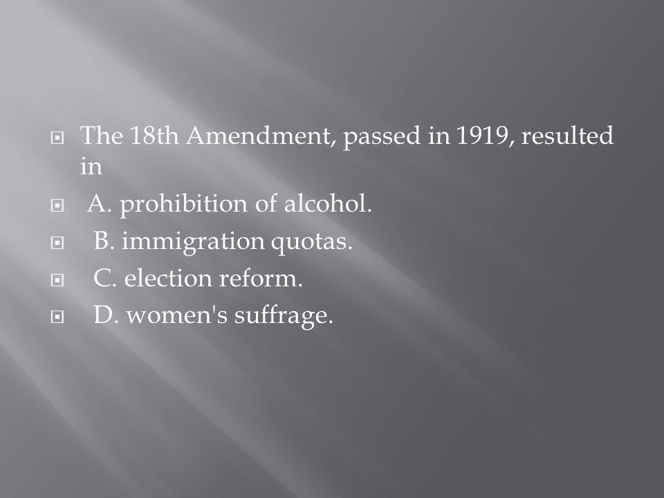  The 18th Amendment, passed in 1919, resulted in  A. prohibition of alcohol.  B. immigration quotas.  C. election reform.  D. women's suffrage.