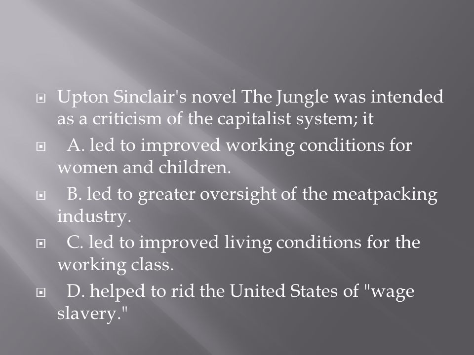  Upton Sinclair's novel The Jungle was intended as a criticism of the capitalist system; it  A. led to improved working conditions for women and chi