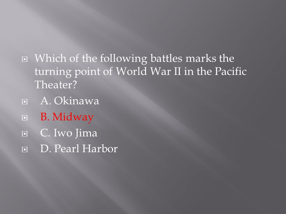  Which of the following battles marks the turning point of World War II in the Pacific Theater?  A. Okinawa  B. Midway  C. Iwo Jima  D. Pearl Har