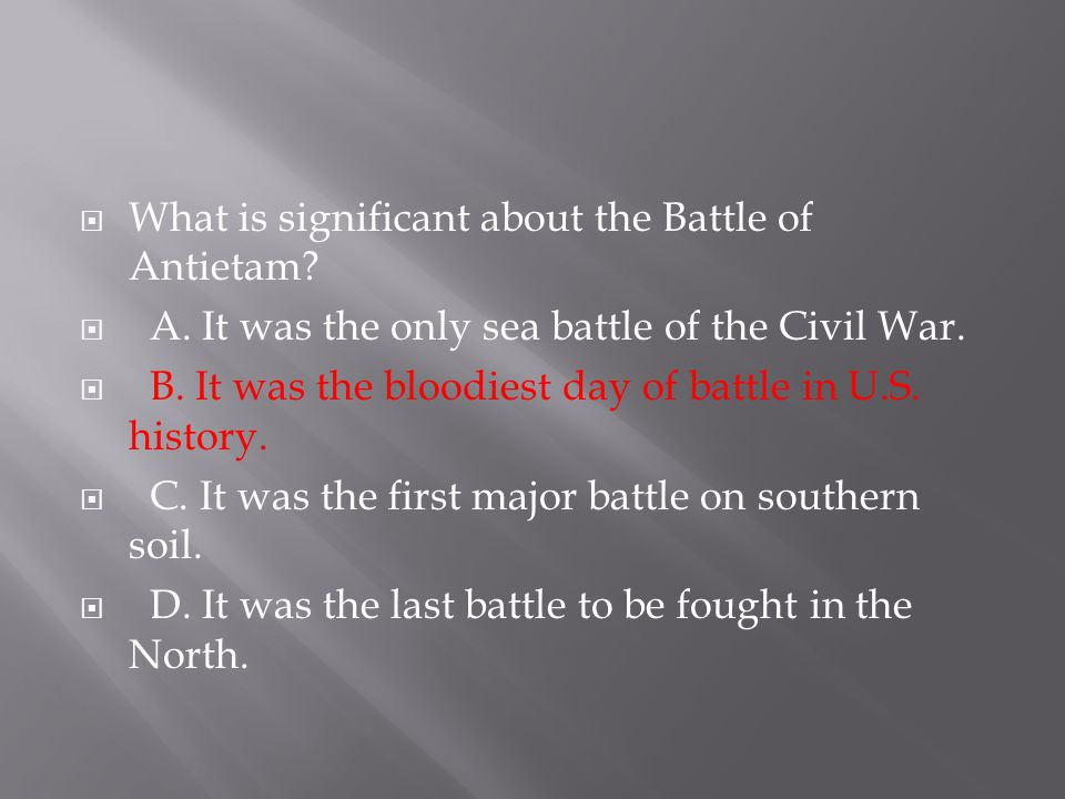  What is significant about the Battle of Antietam?  A. It was the only sea battle of the Civil War.  B. It was the bloodiest day of battle in U.S.