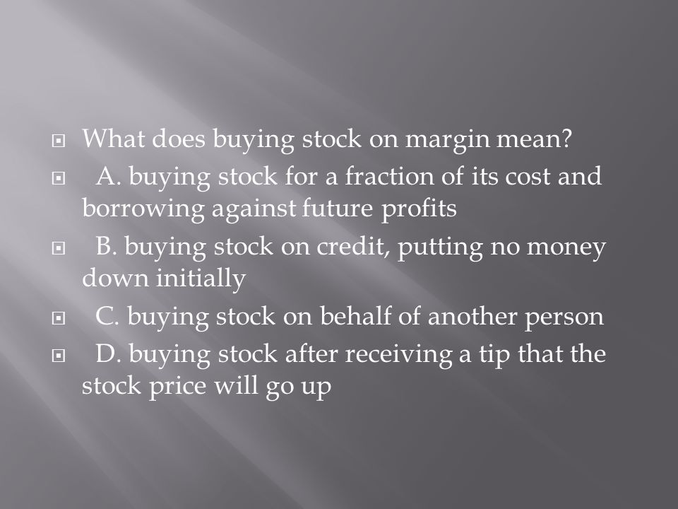  What does buying stock on margin mean?  A. buying stock for a fraction of its cost and borrowing against future profits  B. buying stock on credit