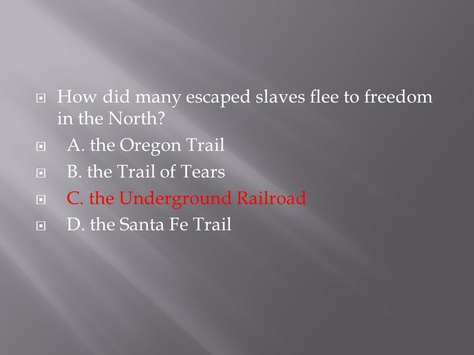  How did many escaped slaves flee to freedom in the North?  A. the Oregon Trail  B. the Trail of Tears  C. the Underground Railroad  D. the Santa