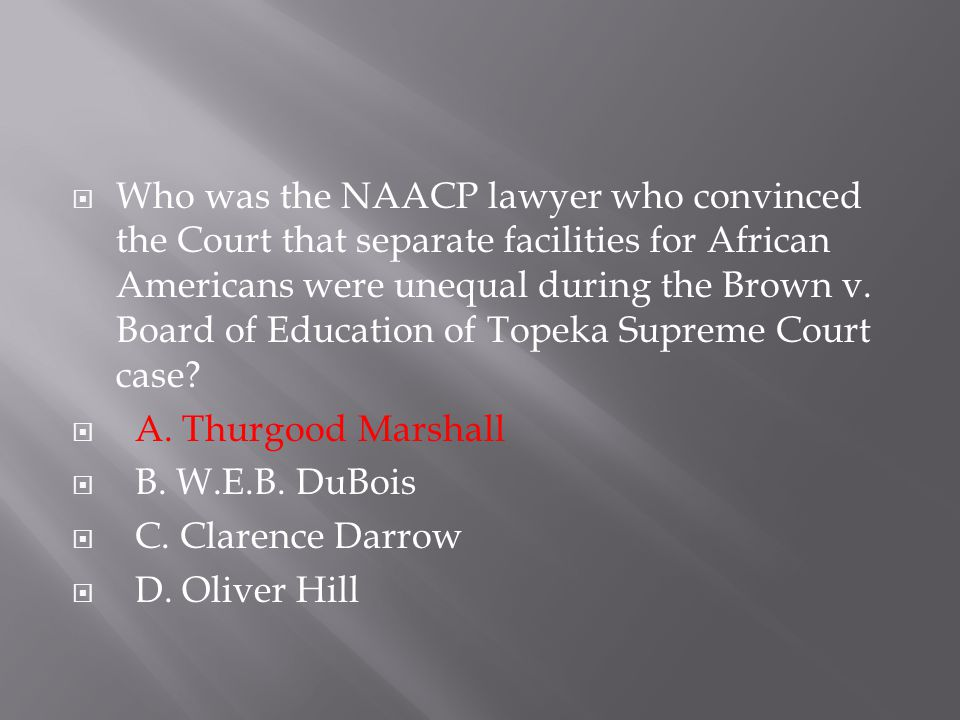  Who was the NAACP lawyer who convinced the Court that separate facilities for African Americans were unequal during the Brown v. Board of Education