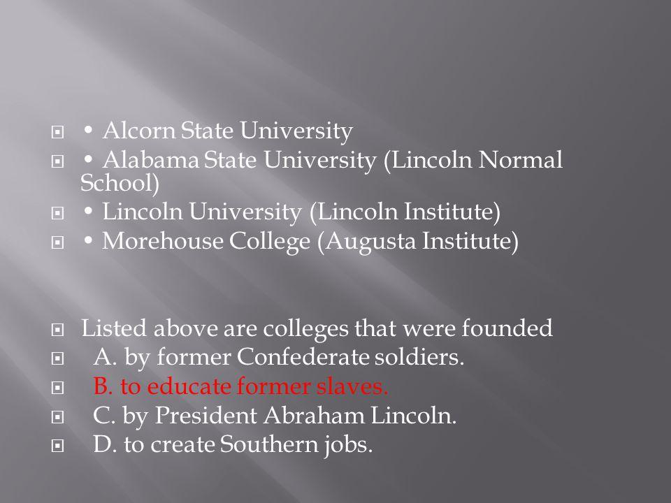  Alcorn State University  Alabama State University (Lincoln Normal School)  Lincoln University (Lincoln Institute)  Morehouse College (Augusta Ins