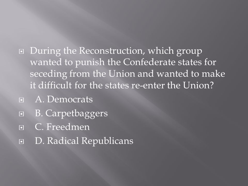  During the Reconstruction, which group wanted to punish the Confederate states for seceding from the Union and wanted to make it difficult for the s