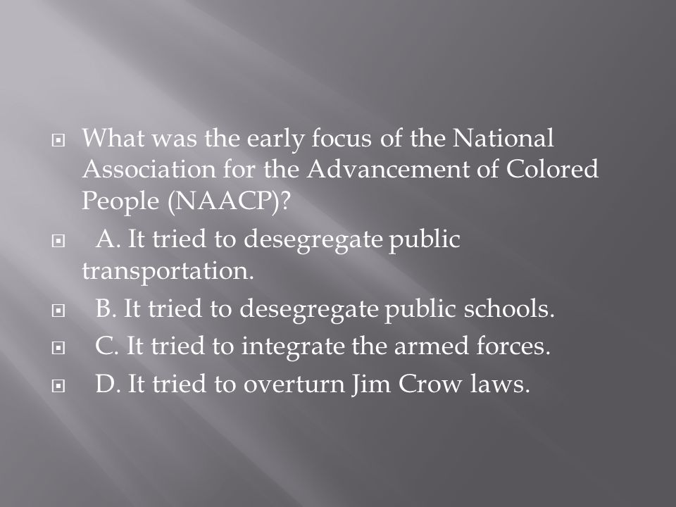  What was the early focus of the National Association for the Advancement of Colored People (NAACP)?  A. It tried to desegregate public transportati