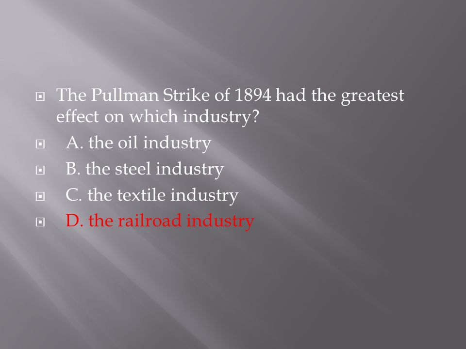  The Pullman Strike of 1894 had the greatest effect on which industry?  A. the oil industry  B. the steel industry  C. the textile industry  D. t