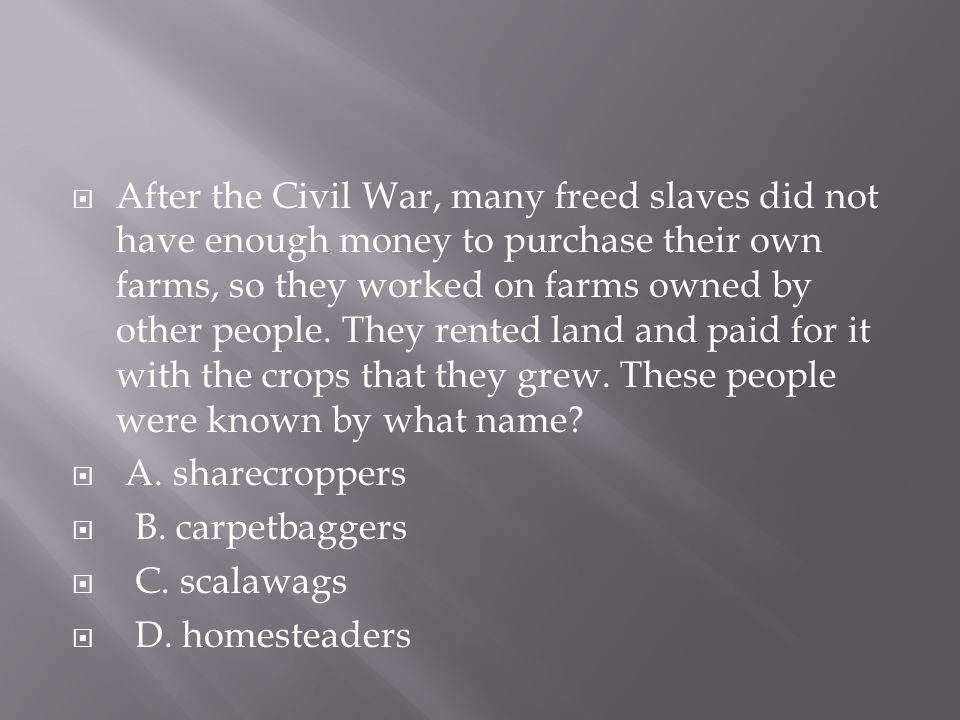  After the Civil War, many freed slaves did not have enough money to purchase their own farms, so they worked on farms owned by other people. They re