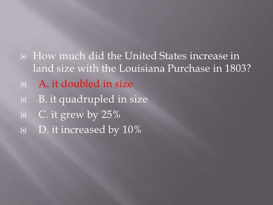  How much did the United States increase in land size with the Louisiana Purchase in 1803?  A. it doubled in size  B. it quadrupled in size  C. it