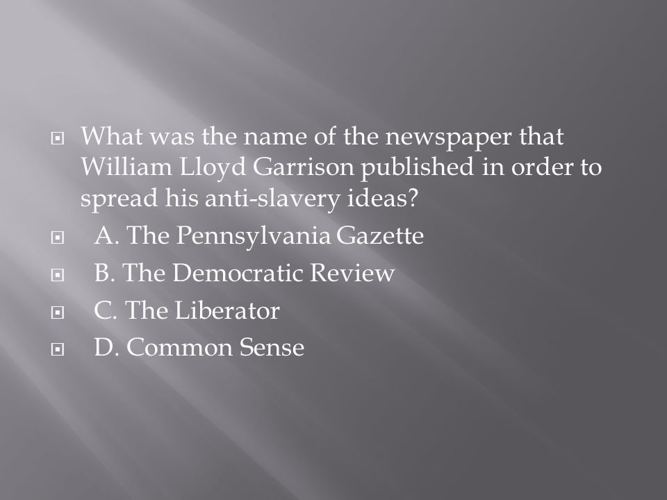  What was the name of the newspaper that William Lloyd Garrison published in order to spread his anti-slavery ideas?  A. The Pennsylvania Gazette 