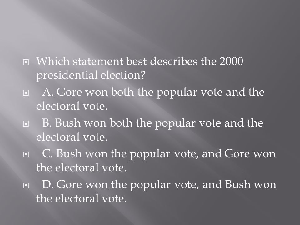  Which statement best describes the 2000 presidential election?  A. Gore won both the popular vote and the electoral vote.  B. Bush won both the po