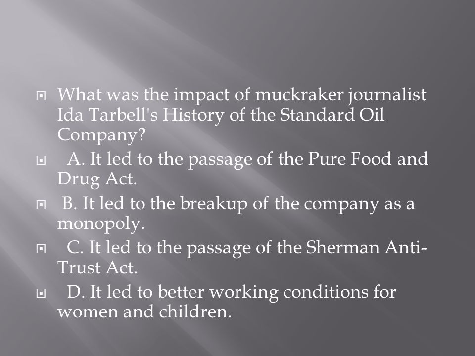  What was the impact of muckraker journalist Ida Tarbell's History of the Standard Oil Company?  A. It led to the passage of the Pure Food and Drug