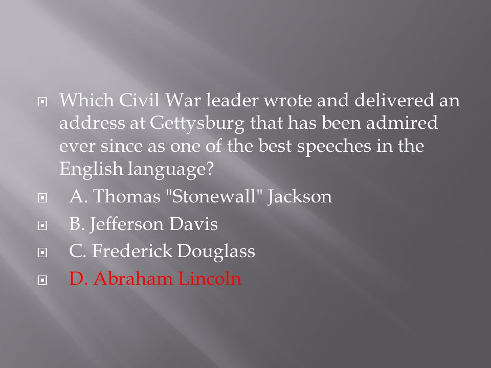  Which Civil War leader wrote and delivered an address at Gettysburg that has been admired ever since as one of the best speeches in the English lang
