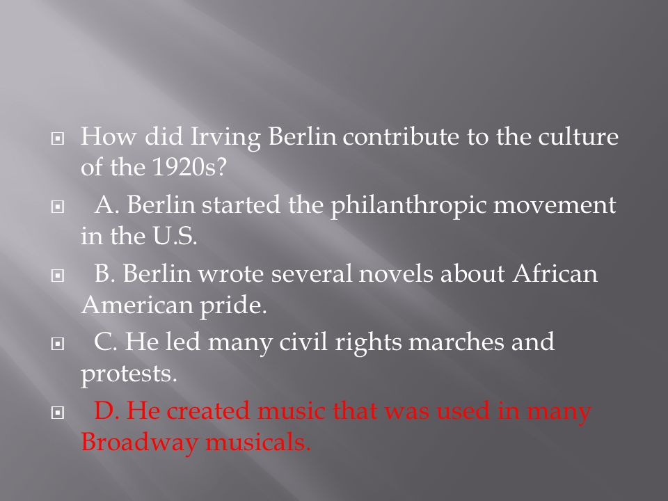  How did Irving Berlin contribute to the culture of the 1920s?  A. Berlin started the philanthropic movement in the U.S.  B. Berlin wrote several n