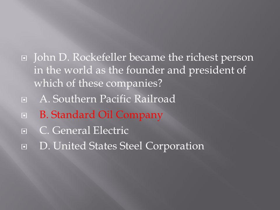  John D. Rockefeller became the richest person in the world as the founder and president of which of these companies?  A. Southern Pacific Railroad