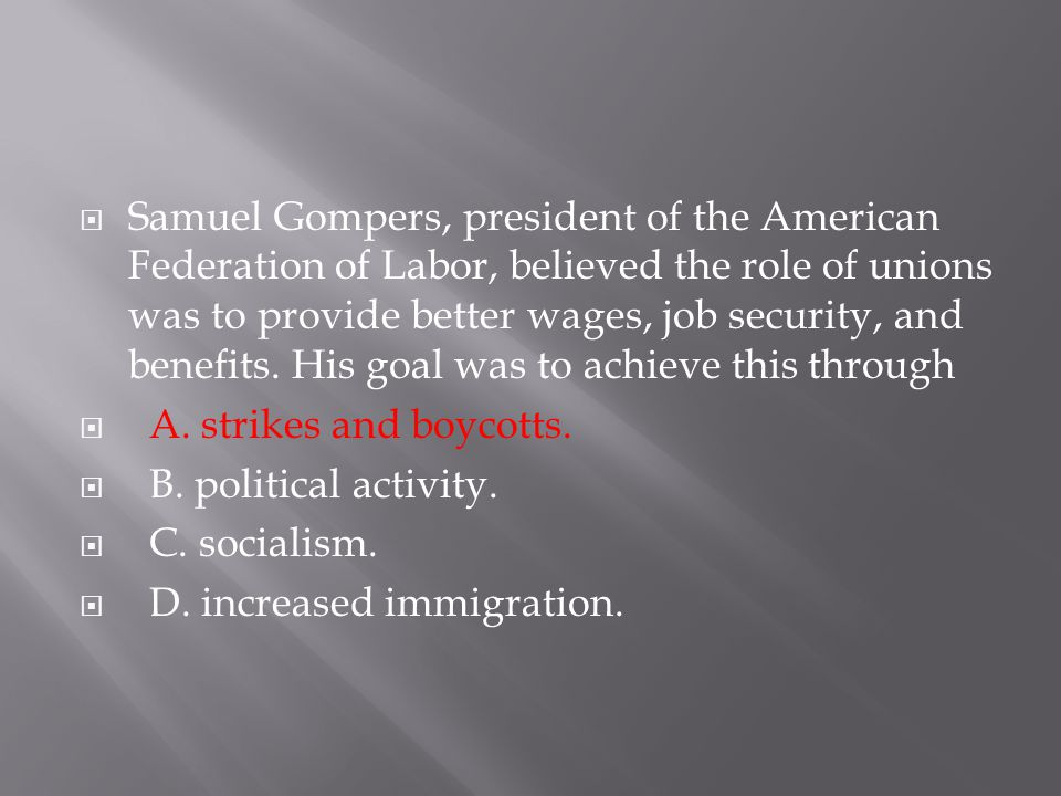  Samuel Gompers, president of the American Federation of Labor, believed the role of unions was to provide better wages, job security, and benefits.