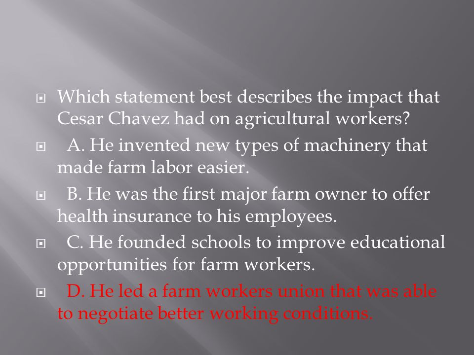  Which statement best describes the impact that Cesar Chavez had on agricultural workers?  A. He invented new types of machinery that made farm labo