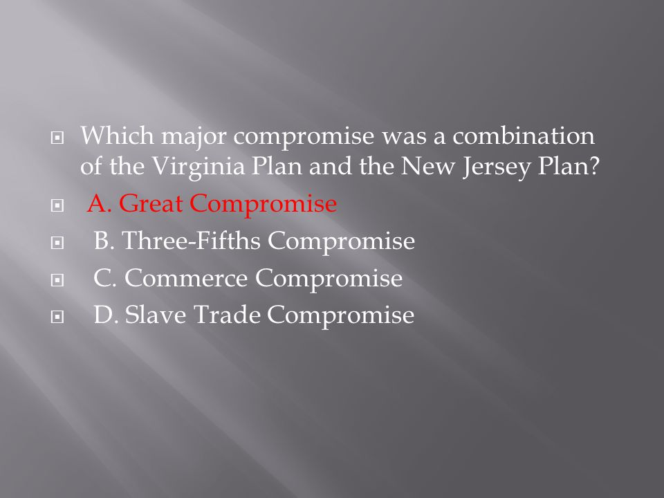  Which major compromise was a combination of the Virginia Plan and the New Jersey Plan?  A. Great Compromise  B. Three-Fifths Compromise  C. Comme