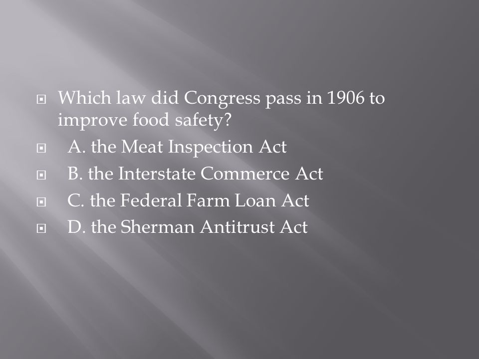  Which law did Congress pass in 1906 to improve food safety?  A. the Meat Inspection Act  B. the Interstate Commerce Act  C. the Federal Farm Loan