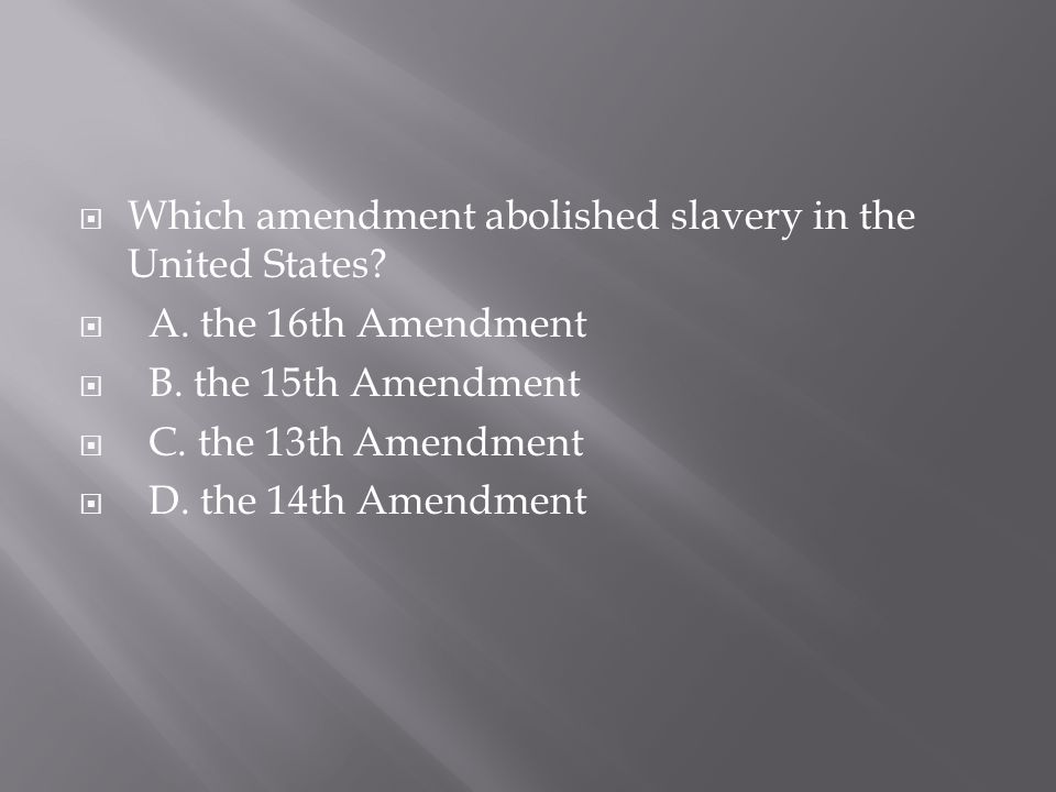  Which amendment abolished slavery in the United States?  A. the 16th Amendment  B. the 15th Amendment  C. the 13th Amendment  D. the 14th Amendm