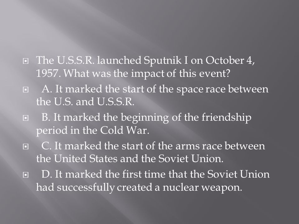  The U.S.S.R. launched Sputnik I on October 4, 1957. What was the impact of this event?  A. It marked the start of the space race between the U.S. a