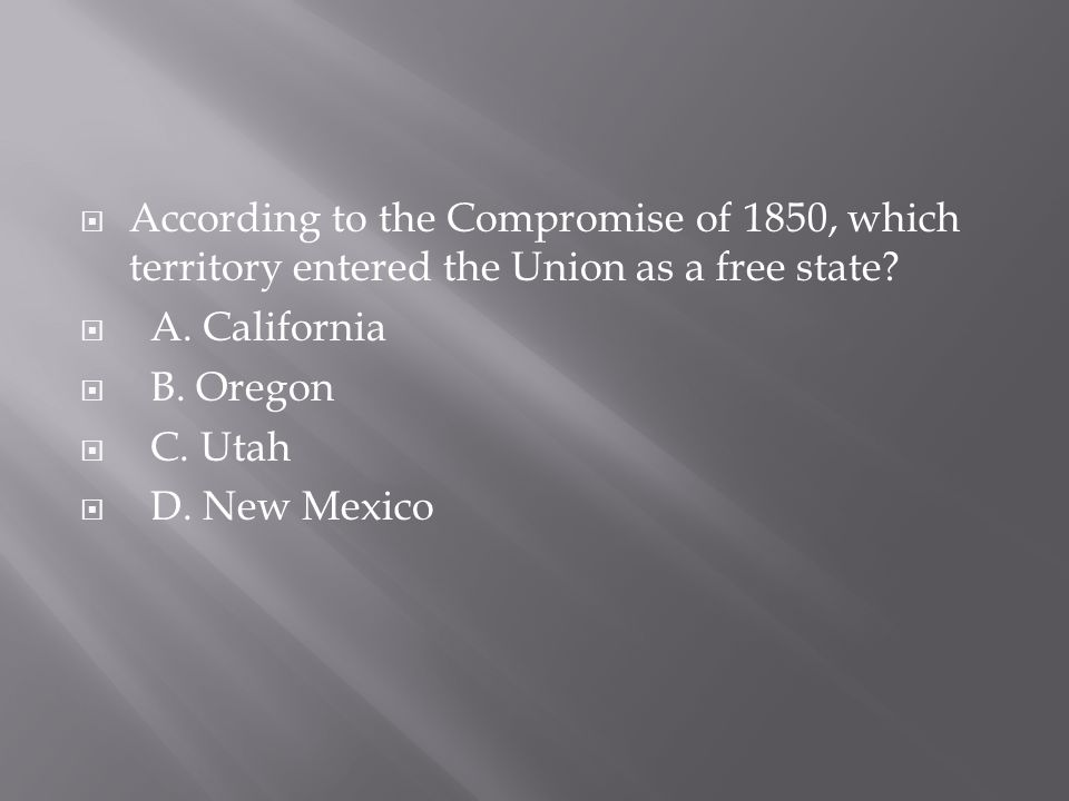  According to the Compromise of 1850, which territory entered the Union as a free state?  A. California  B. Oregon  C. Utah  D. New Mexico