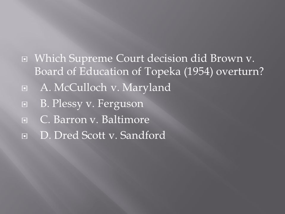 Which Supreme Court decision did Brown v. Board of Education of Topeka (1954) overturn?  A. McCulloch v. Maryland  B. Plessy v. Ferguson  C. Barr