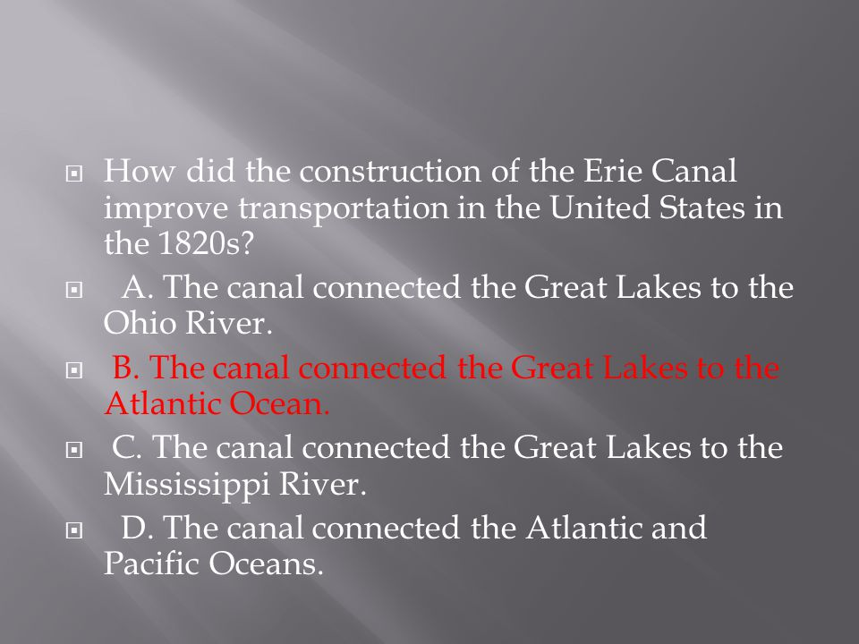  How did the construction of the Erie Canal improve transportation in the United States in the 1820s?  A. The canal connected the Great Lakes to the