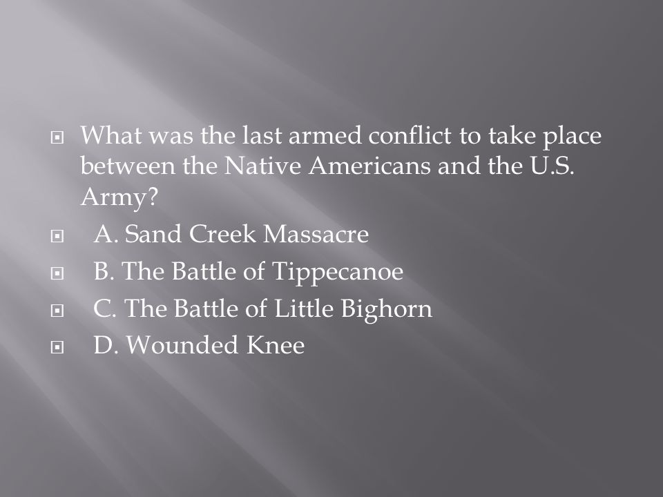 What was the last armed conflict to take place between the Native Americans and the U.S. Army?  A. Sand Creek Massacre  B. The Battle of Tippecano