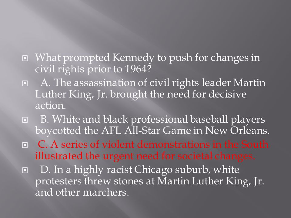  What prompted Kennedy to push for changes in civil rights prior to 1964?  A. The assassination of civil rights leader Martin Luther King, Jr. broug