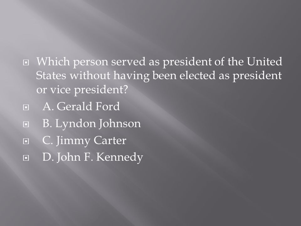  Which person served as president of the United States without having been elected as president or vice president?  A. Gerald Ford  B. Lyndon Johns