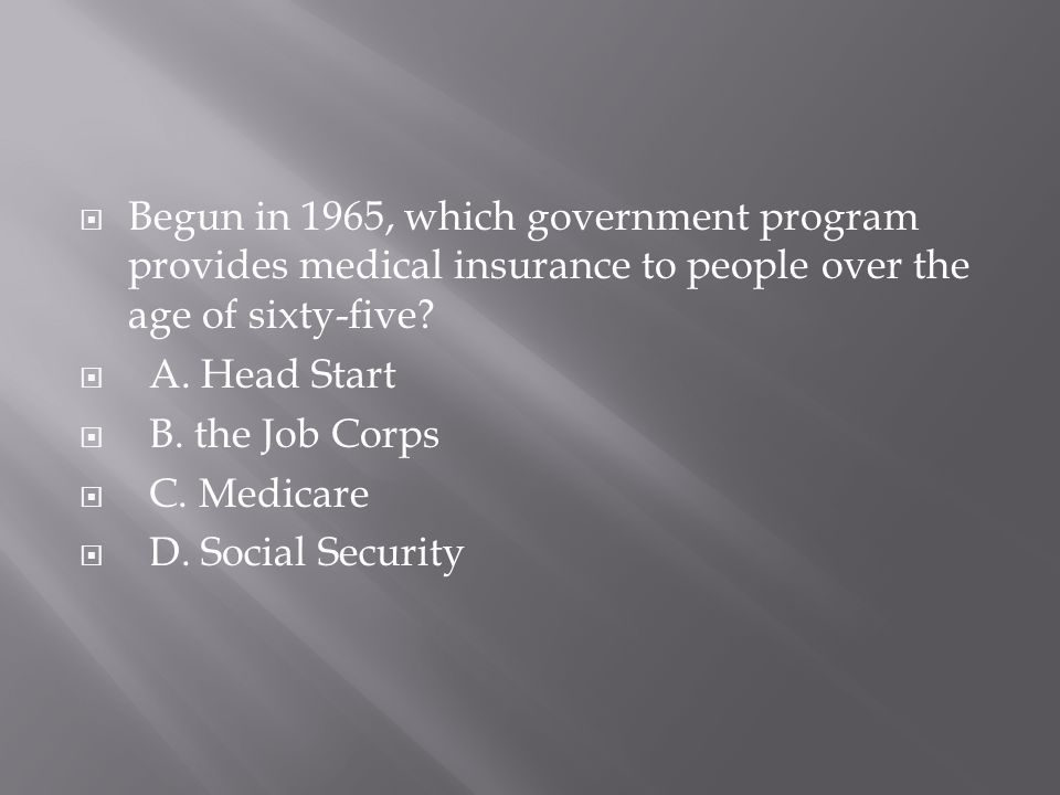  Begun in 1965, which government program provides medical insurance to people over the age of sixty-five?  A. Head Start  B. the Job Corps  C. Med