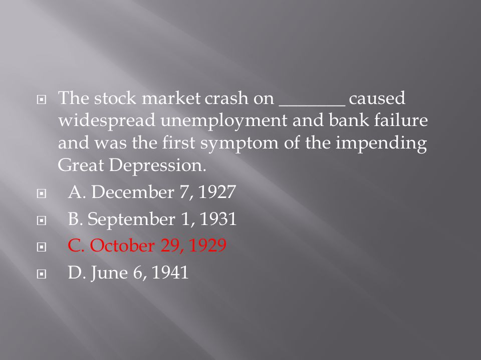  The stock market crash on _______ caused widespread unemployment and bank failure and was the first symptom of the impending Great Depression.  A.