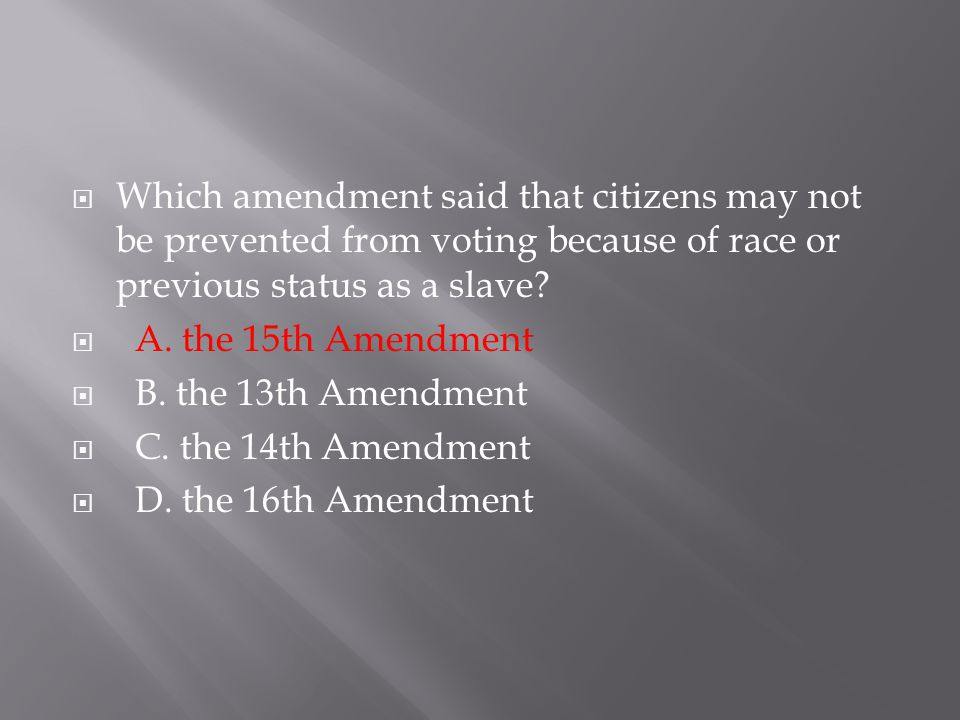  Which amendment said that citizens may not be prevented from voting because of race or previous status as a slave?  A. the 15th Amendment  B. the