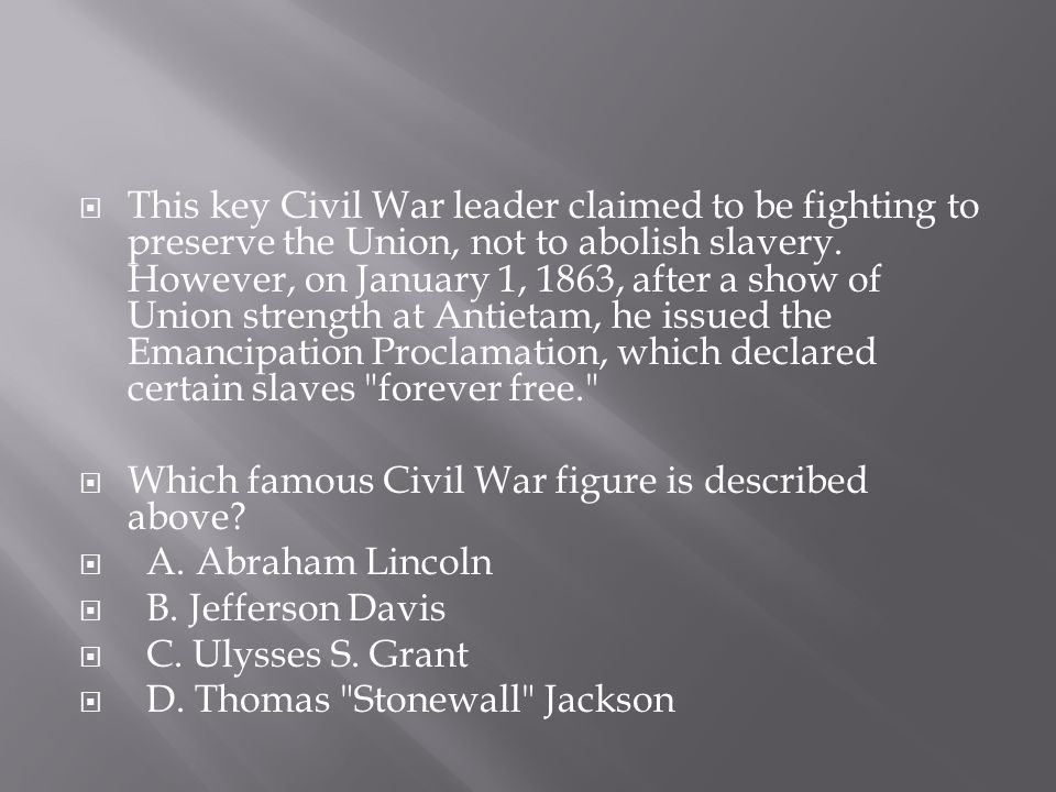  This key Civil War leader claimed to be fighting to preserve the Union, not to abolish slavery. However, on January 1, 1863, after a show of Union s