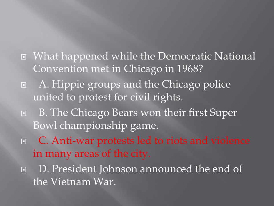  What happened while the Democratic National Convention met in Chicago in 1968?  A. Hippie groups and the Chicago police united to protest for civil
