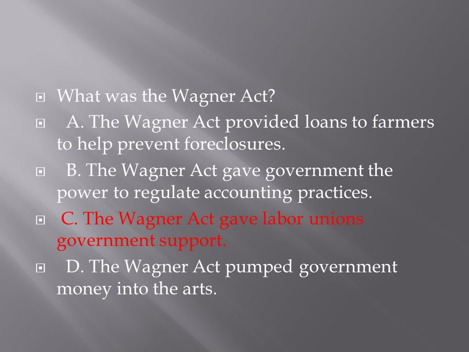  What was the Wagner Act?  A. The Wagner Act provided loans to farmers to help prevent foreclosures.  B. The Wagner Act gave government the power t