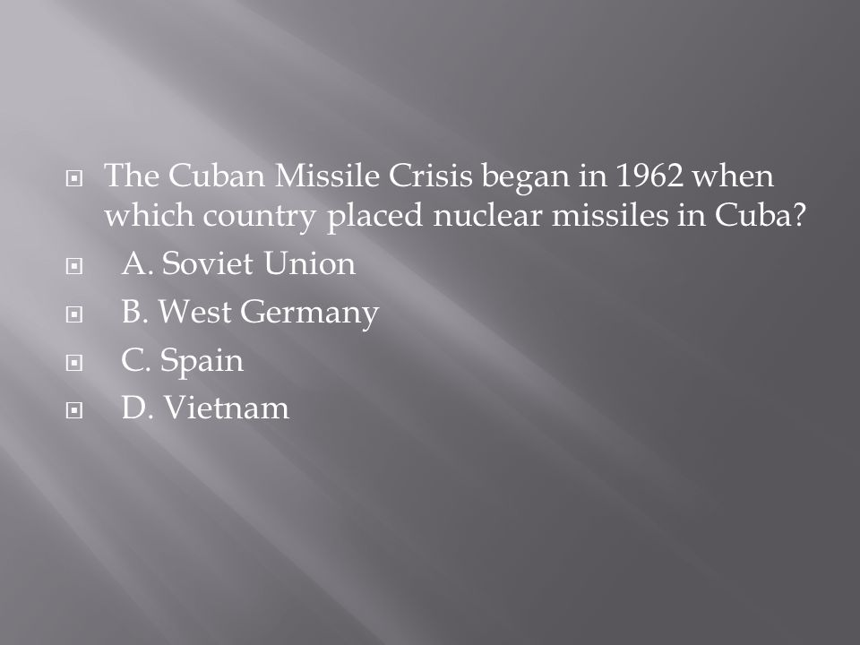  The Cuban Missile Crisis began in 1962 when which country placed nuclear missiles in Cuba?  A. Soviet Union  B. West Germany  C. Spain  D. Vietn